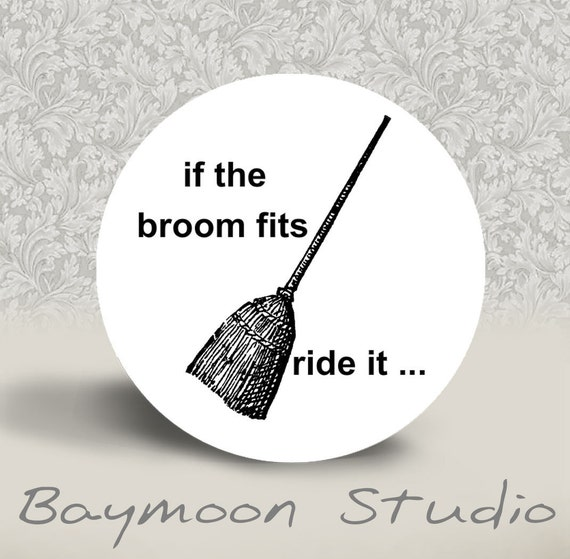 If the Broom Fits, Ride It - PINBACK BUTTON or MAGNET - 1.25 inch round