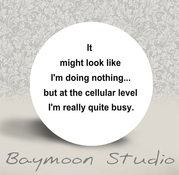 It Might Look Like I am Doing Nothing but at a Cellular Level I'm Really Quite Busy - PINBACK BUTTON or MAGNET - 1.25 inch round