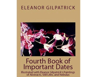Fourth Book of Important Dates Illustrated with Eleanor Gilpatrick's Abstracts, Still Lifes, and Nebulas (A Permanent Personal Calendar)