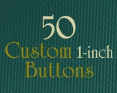 50 Custom Buttons Pins Badges - 1 Inch (small) - Full Color - As many designs as you want!