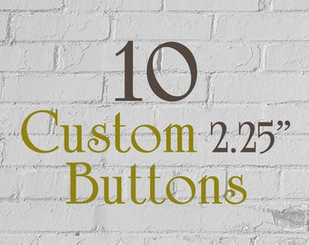 """10 Custom Buttons - 2.25"""" (2-1/4 Inch) - Full Color - As many designs as you want!"""
