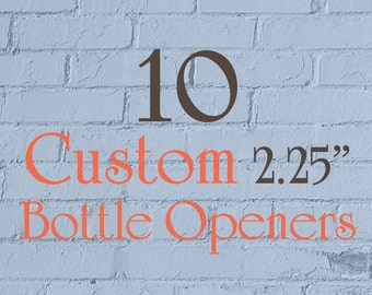 """10 Custom Bottle Openers - 2.25"""" (2-1/4 Inch) - Full Color - As many designs as you want!"""