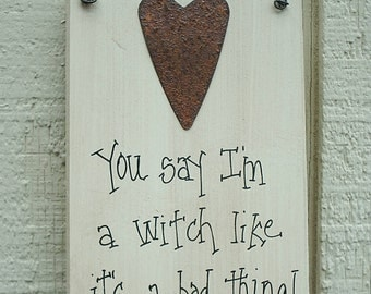 Wood SIGN Funny with Rusty Tin Heart Humorous Plaque You Say I'm a WITCH Like It's a BAD Thing