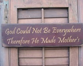 God Could Not Be Everywhere.... Therefore He Made Mothers....primitive...sign
