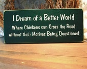 I Dream of a Better World Wood Sign Funny Primitive Chickens Cross The Road