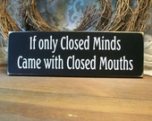 Wood Sign If only Closed Minds Came with Closed Mouths Handcrafted Plaque