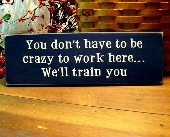 You don't have to be crazy to work here Funny Wood Sign painted