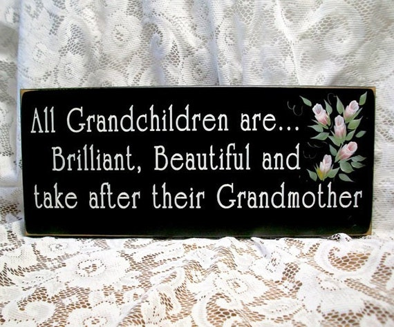 All Grandchildren are Brilliant, Beautiful and take after their Grandmother...wonderful sign for any Grandma