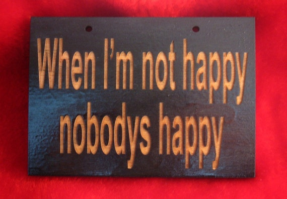 Funny wooden sign When I'm not happy nobodys happy