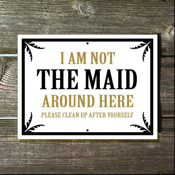 I am not The Maid around here Please clean up after yourself 9x12 inch Sign