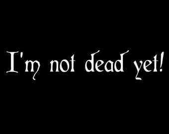 I'm Not Dead Yet - Monty Python Quote Vinyl Decal