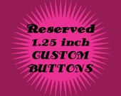 RESERVED - 63 - 1.25 Inch Custom Pinback Buttons