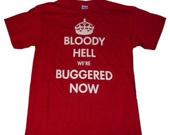 T Shirt - Bloody Hell were Buggered Now - Keep Calm Carry On Parody - White On Red