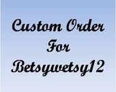 Custom Order for betsywetsy12