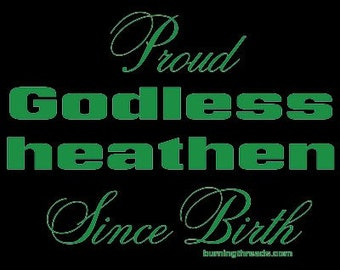 T shirt - Godless Heathen - Atheist - Agnostic - Free Thinker - Secular - Non Spiritual - blasphemer  - infidel