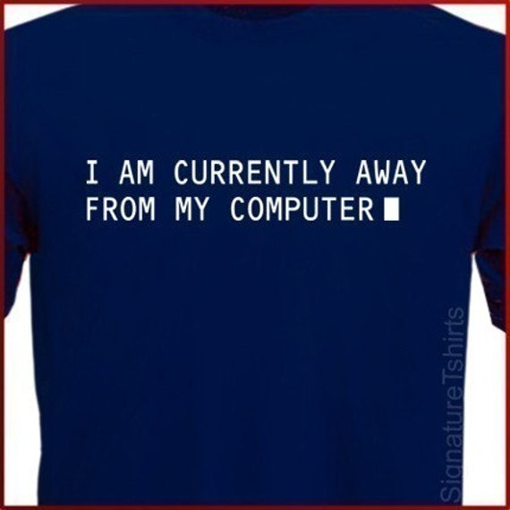 I Am Currently Away From My Computer T-shirt S, M, L, XL, 2XL