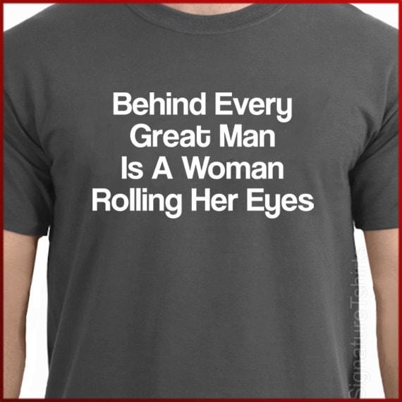 Funny Wedding gift Behind Every Great Man Is A Woman Rolling her eyes Mens T-Shirt shirt husband gift tshirt anniversary Christmas t shirt