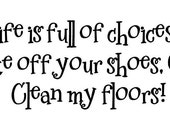 Life is full of choices...take off your shoes, OR clean my floors....Vinyl Lettering for your mudroom