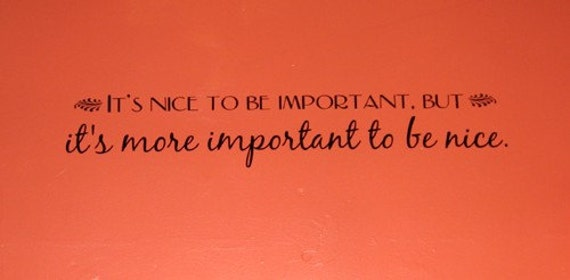 It's nice to be important, but it's more important to be nice . Vinyl Lettering