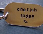 Hand Stamped Keychain...cherish today