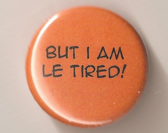 But I am le Tired 1 Inch pinback button