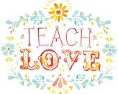 Teach Love art print | Inspirational Wall Art | Hand Lettering | watercolor print