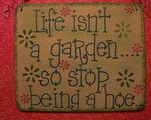 life isn't a garden so stop being a hoe.....extremely sassy 6x5 hand-painted wood sign