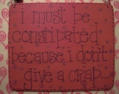i must be constipated because i don't give a crap - uh-oh - super, sassy 6x5 wood sign