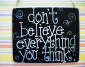 don't believe everything you think - 6 by 5 inch silly wood sign