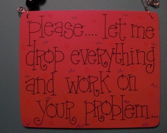please..let me drop everything and work on your problem - sassy 6x5 wood sign