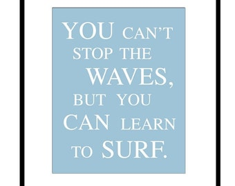 You Can't Stop The Waves, But You Can Learn To Surf - 8x10 Print - Choose Your Colors - Shown in Sea Blue, Aqua, Soft Green, Gray, and More