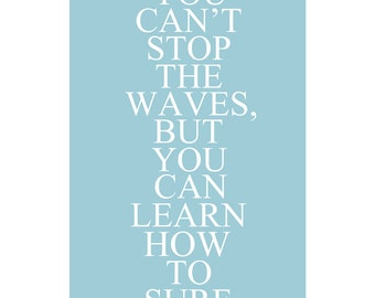 You Cant Stop The Waves, But You Can Learn How To Surf - 13x19 Inspirational Quote Print - CHOOSE YOUR COLORS - Shown in Sea Blue and More