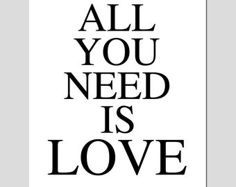 All You Need Is Love - 8x10 Quote Print - CHOOSE YOUR COLORS - Shown in Black and White