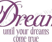 Dream until your dreams come true  for girls Vinyl Lettering Wall Saying--Have 61 Vinyl Colors
