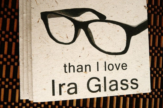 I love you more than I love Ira Glass (eco friendly card printed on banana paper)