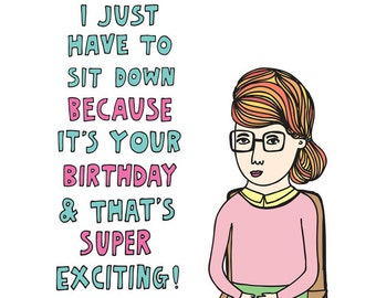 Birthday Card - I Just Have To Sit Down Because It's Your Birthday And That's Super Exciting