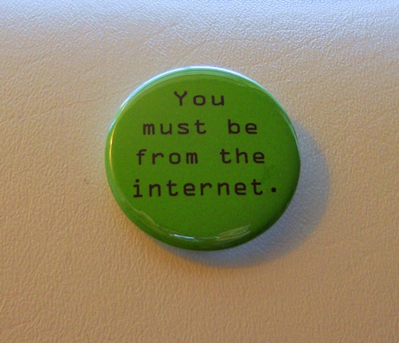 You must be from the internet. (button)