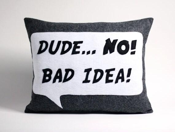 DUDE...NO  BAD IDEA  recycled felt applique pillow 14x18