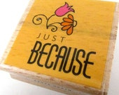 JUST BECAUSE - rubber stamp