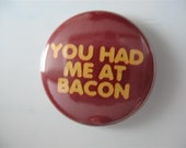 You had me at Bacon 1 inch pinback button / magnet