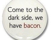 Come to the dark side we have BACON 1 1/4 1.25 inch pinback button badge OR magnet
