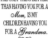 The only thing better than having you for a mom, is my children having you for a grandma...vinyl lettering...BUY 2 GET 1 FREE