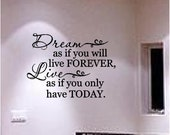 Dream as if you will live forever, Live as if you only have today... vinyl lettering... Buy 2 get 1 FREE.