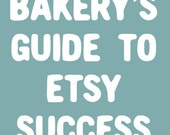 BAKERY's Guide to Etsy Success - Increase Etsy Sales, Learn Marketing Secrets, and MORE