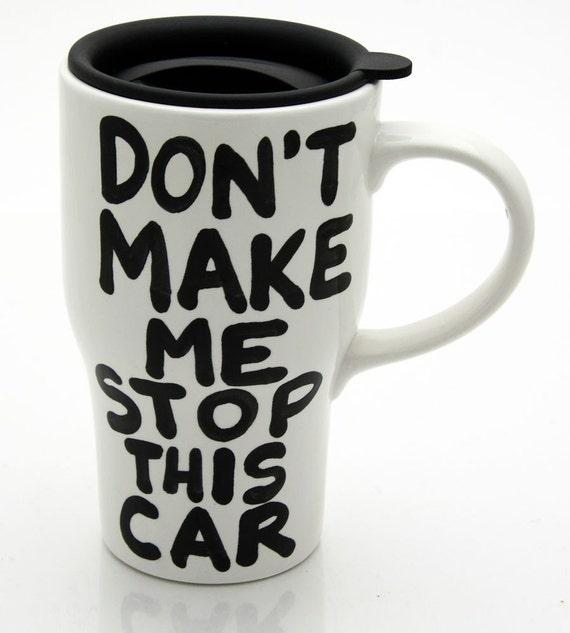 Ceramic Travel Mug with Lid Don'T Make Me Stop This Car