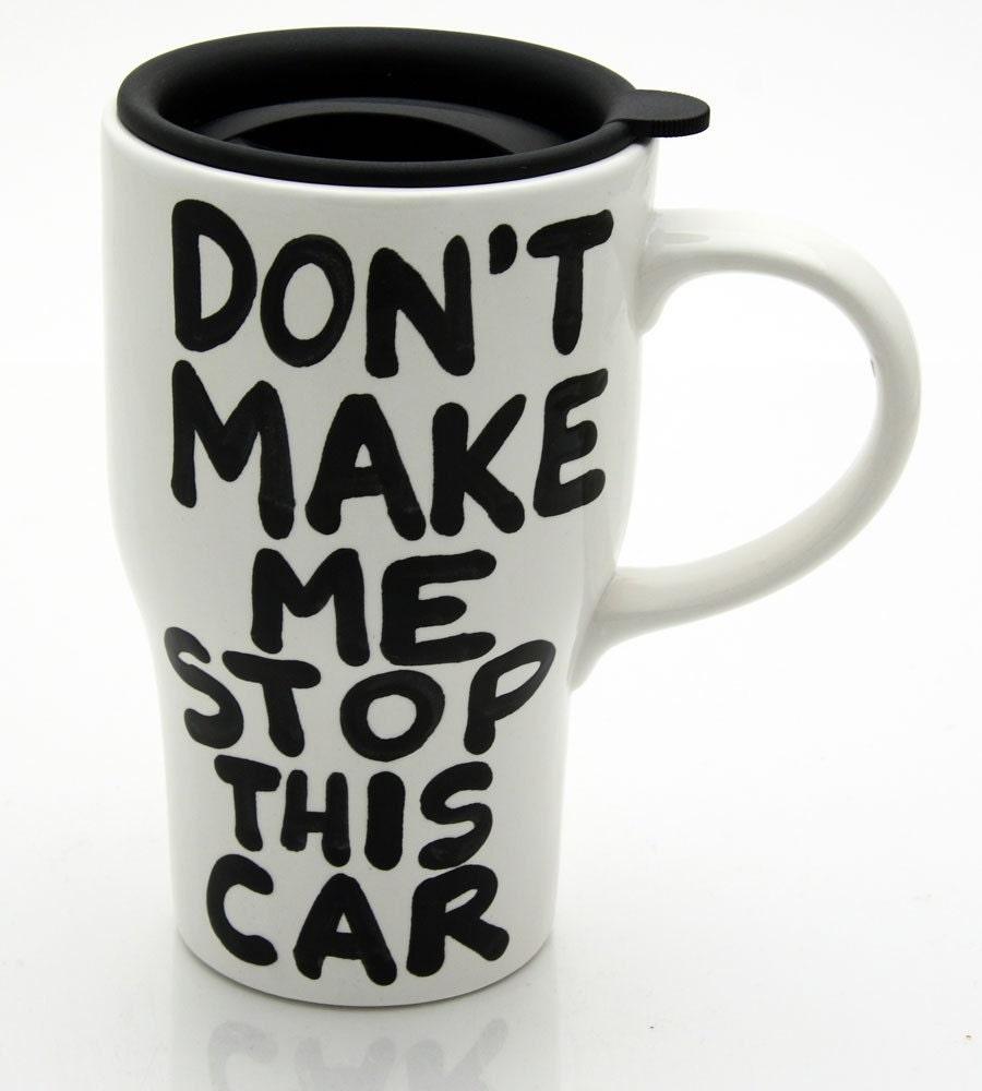 Ceramic Travel Mug With Lid Don T Make Me Stop This Car