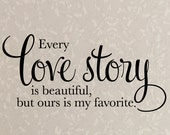 Wall Decal - Every love story is beautiful but ours is my favorite - Newlywed Anniversary - Large Size