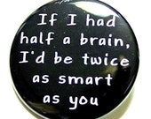 If I Had Half A Brain I'd Be Twice As Smart As You - Pinback Button Badge 1 1/2 inch