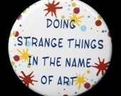 Doing Strange Things In The Name Of Art - Button Pinback Badge 1 1/2 inch 1.5
