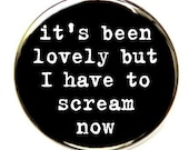 It's Been Lovely But I Have To Scream Now Button Pin Badge 1 1/2 inch